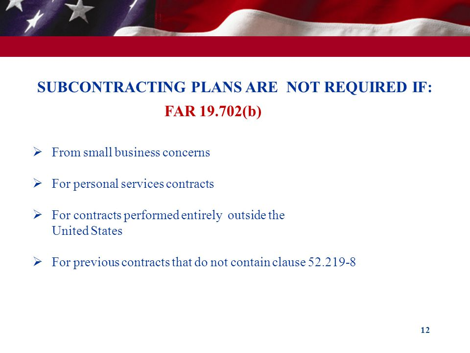12 SUBCONTRACTING PLANS ARE NOT REQUIRED IF: FAR 19.702(b) From small business concerns For personal services contracts For contracts performed entire