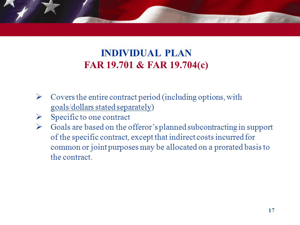 17 INDIVIDUAL PLAN FAR 19.701 & FAR 19.704(c) Covers the entire contract period (including options, with goals/dollars stated separately) Specific to