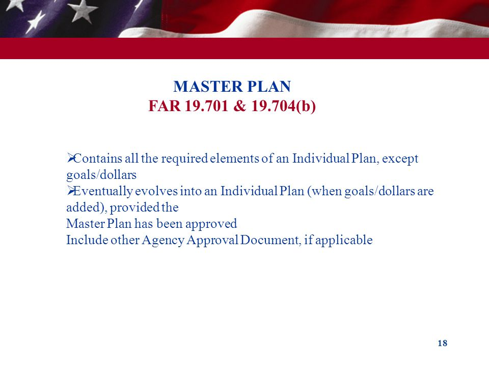 18 MASTER PLAN FAR 19.701 & 19.704(b) Contains all the required elements of an Individual Plan, except goals/dollars Eventually evolves into an Indivi