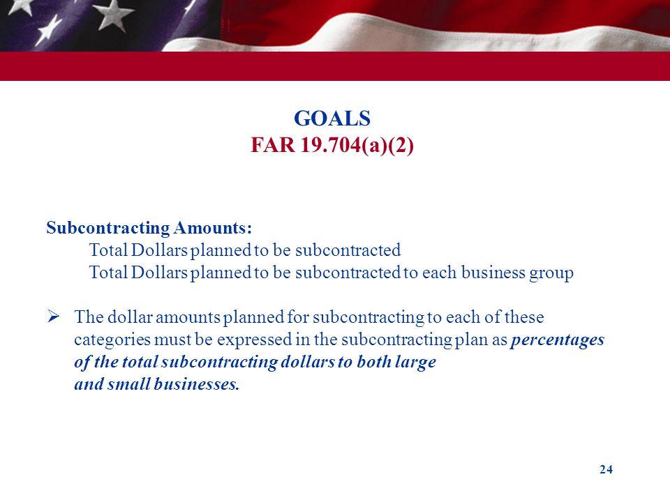 24 GOALS FAR 19.704(a)(2) Subcontracting Amounts: Total Dollars planned to be subcontracted Total Dollars planned to be subcontracted to each business