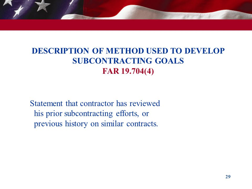 29 DESCRIPTION OF METHOD USED TO DEVELOP SUBCONTRACTING GOALS FAR 19.704(4) Statement that contractor has reviewed his prior subcontracting efforts, o