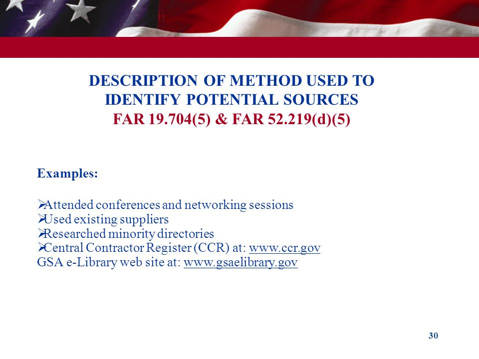 30 DESCRIPTION OF METHOD USED TO IDENTIFY POTENTIAL SOURCES FAR 19.704(5) & FAR 52.219(d)(5) Examples: Attended conferences and networking sessions Us