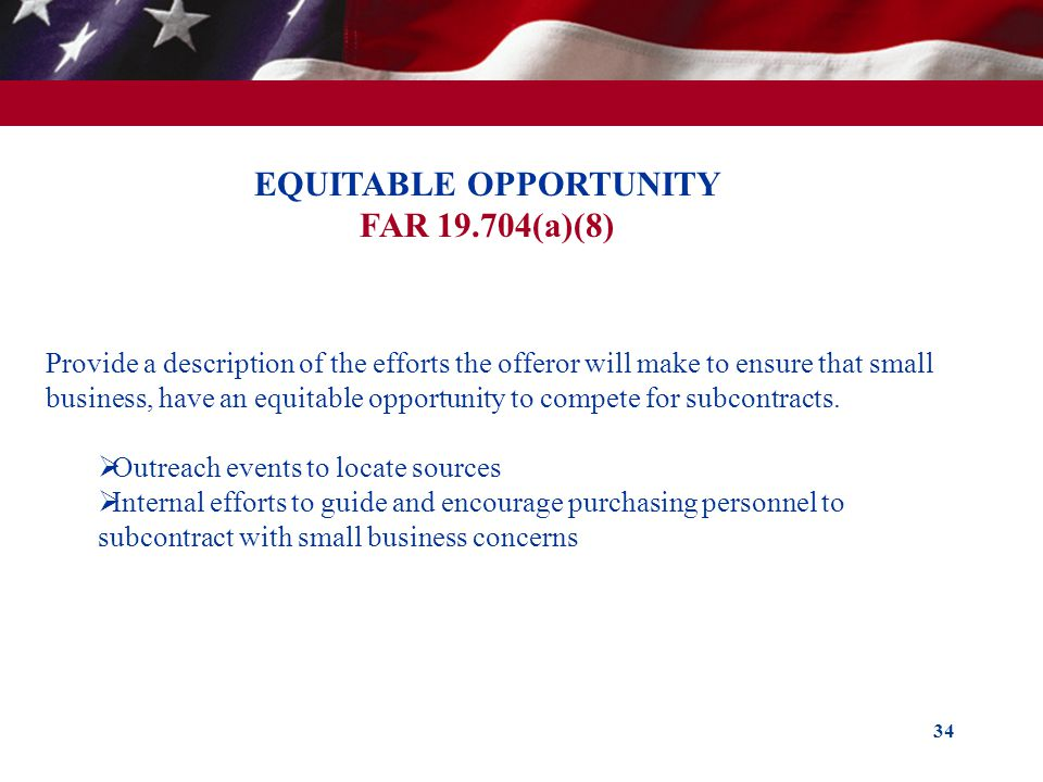 34 EQUITABLE OPPORTUNITY FAR 19.704(a)(8) Provide a description of the efforts the offeror will make to ensure that small business, have an equitable