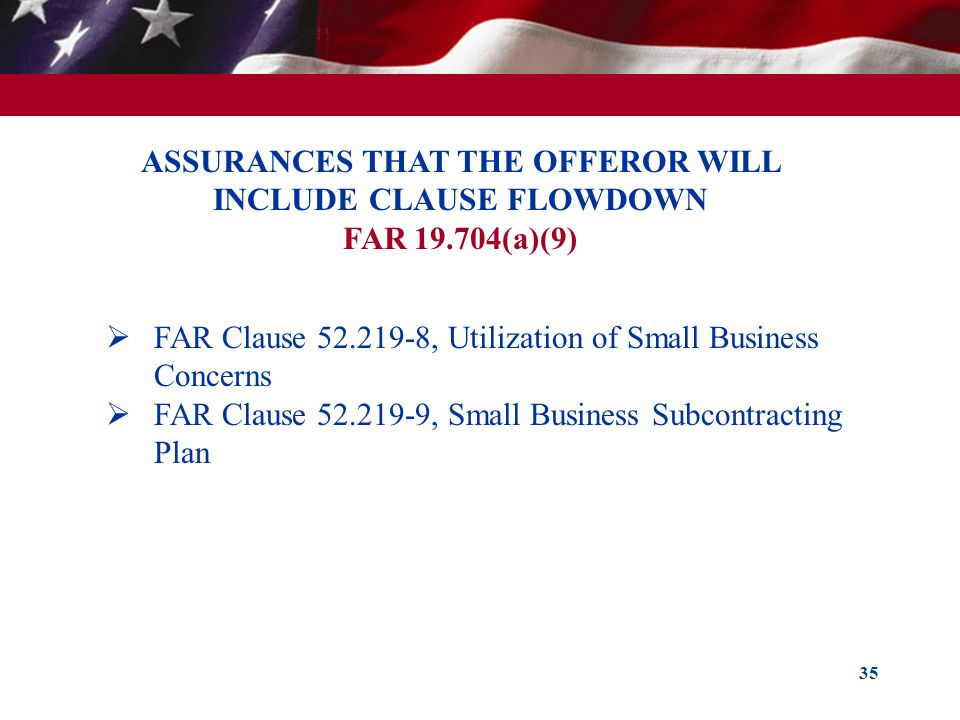 35 ASSURANCES THAT THE OFFEROR WILL INCLUDE CLAUSE FLOWDOWN FAR 19.704(a)(9) FAR Clause 52.219-8, Utilization of Small Business Concerns FAR Clause 52