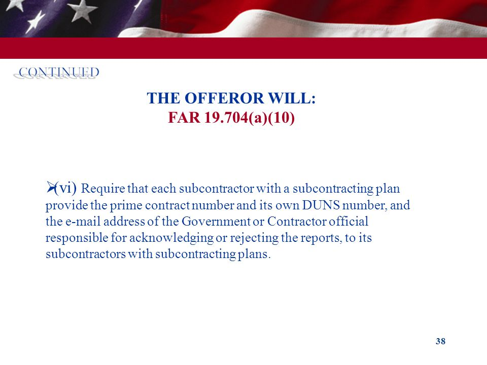 38 THE OFFEROR WILL: FAR 19.704(a)(10) (vi) Require that each subcontractor with a subcontracting plan provide the prime contract number and its own D