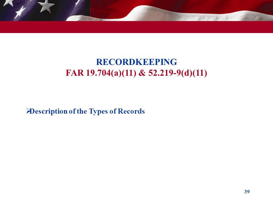 39 RECORDKEEPING FAR 19.704(a)(11) & 52.219-9(d)(11) Description of the Types of Records