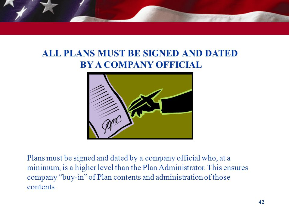 42 ALL PLANS MUST BE SIGNED AND DATED BY A COMPANY OFFICIAL Plans must be signed and dated by a company official who, at a minimum, is a higher level