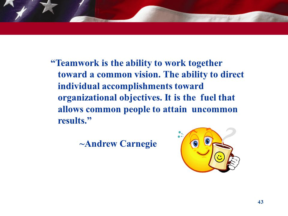 43 Teamwork is the ability to work together toward a common vision. The ability to direct individual accomplishments toward organizational objectives.