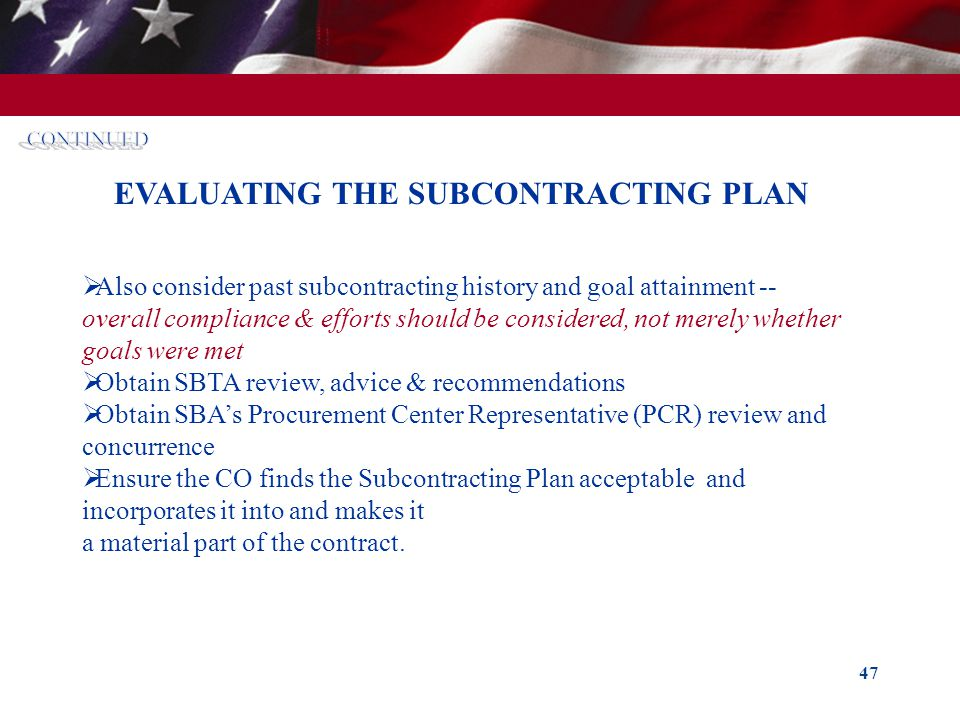 47 EVALUATING THE SUBCONTRACTING PLAN Also consider past subcontracting history and goal attainment -- overall compliance & efforts should be consider