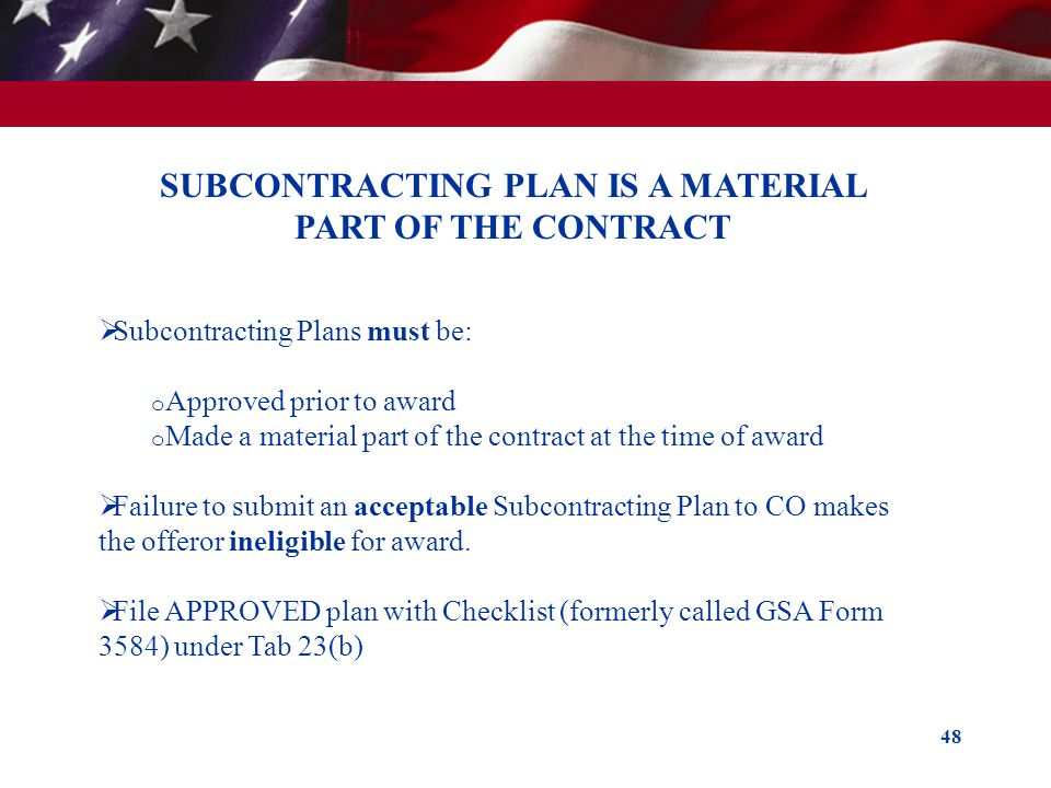 48 SUBCONTRACTING PLAN IS A MATERIAL PART OF THE CONTRACT Subcontracting Plans must be: o Approved prior to award o Made a material part of the contra