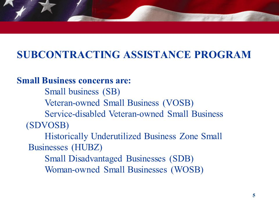 SUBCONTRACTING ASSISTANCE PROGRAM 5 Small Business concerns are: Small business (SB) Veteran-owned Small Business (VOSB) Service-disabled Veteran-owne
