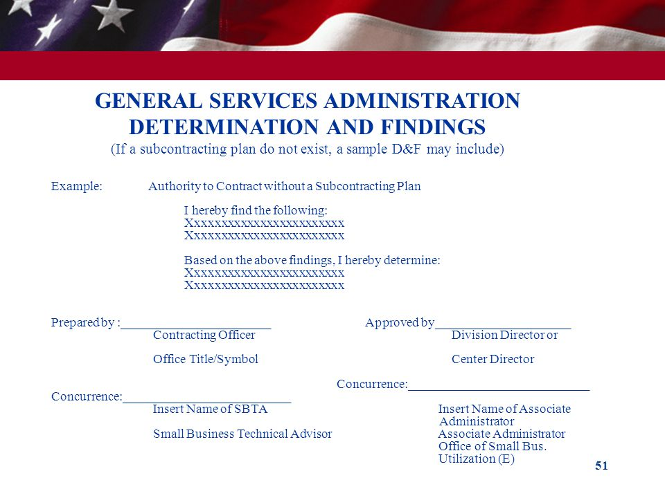 51 GENERAL SERVICES ADMINISTRATION DETERMINATION AND FINDINGS (If a subcontracting plan do not exist, a sample D&F may include) Example: Authority to