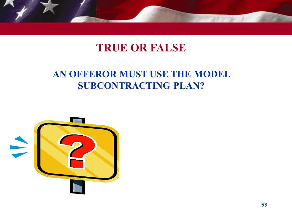 53 TRUE OR FALSE AN OFFEROR MUST USE THE MODEL SUBCONTRACTING PLAN?