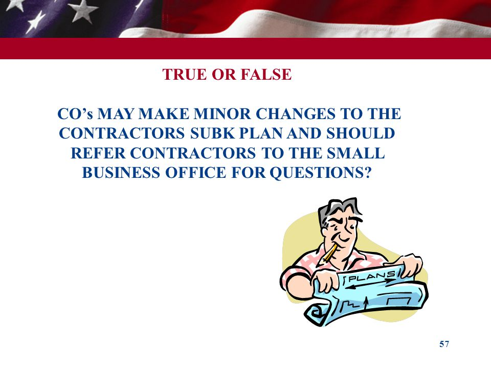 57 TRUE OR FALSE COs MAY MAKE MINOR CHANGES TO THE CONTRACTORS SUBK PLAN AND SHOULD REFER CONTRACTORS TO THE SMALL BUSINESS OFFICE FOR QUESTIONS?
