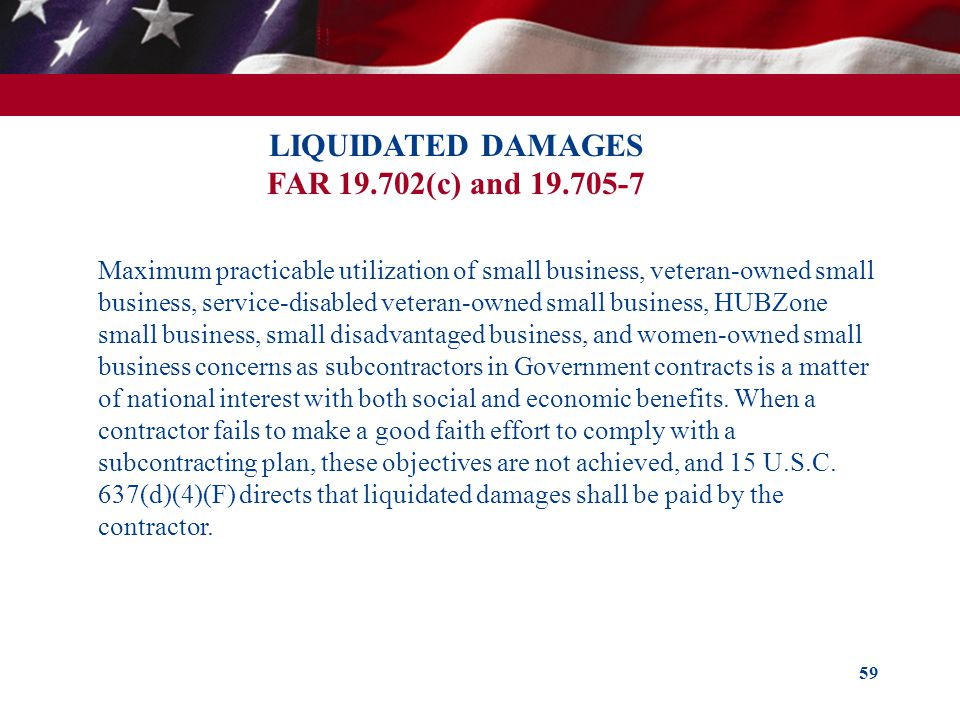 59 LIQUIDATED DAMAGES FAR 19.702(c) and 19.705-7 Maximum practicable utilization of small business, veteran-owned small business, service-disabled vet