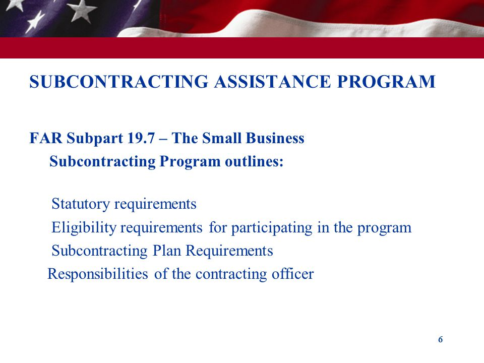SUBCONTRACTING ASSISTANCE PROGRAM FAR Subpart 19.7 – The Small Business Subcontracting Program outlines: Statutory requirements Eligibility requiremen