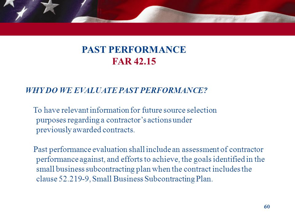 60 PAST PERFORMANCE FAR 42.15 WHY DO WE EVALUATE PAST PERFORMANCE? To have relevant information for future source selection purposes regarding a contr