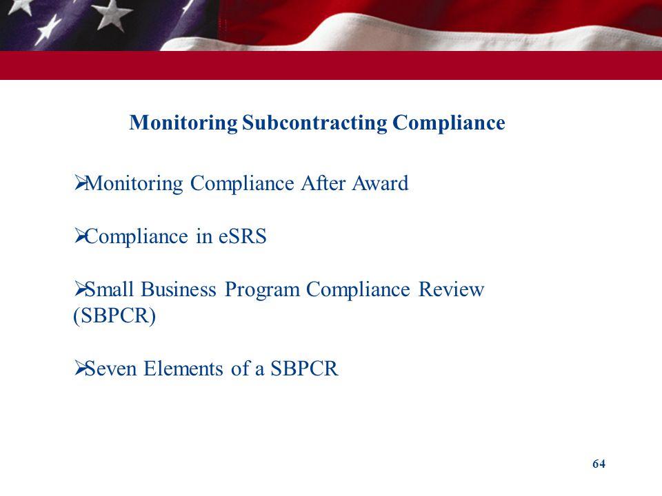 64 Monitoring Subcontracting Compliance Monitoring Compliance After Award Compliance in eSRS Small Business Program Compliance Review (SBPCR) Seven El