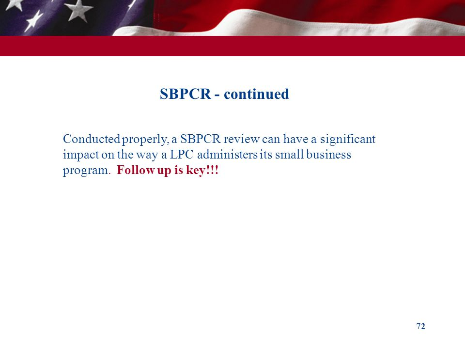 72 SBPCR - continued Conducted properly, a SBPCR review can have a significant impact on the way a LPC administers its small business program. Follow
