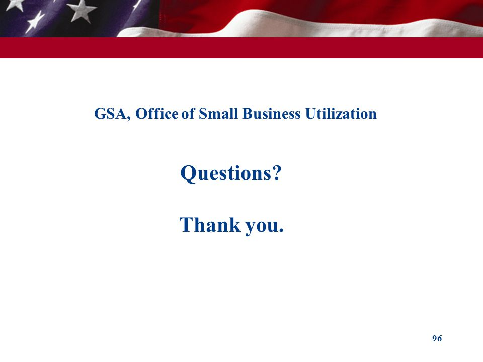 96 GSA, Office of Small Business Utilization Questions? Thank you.