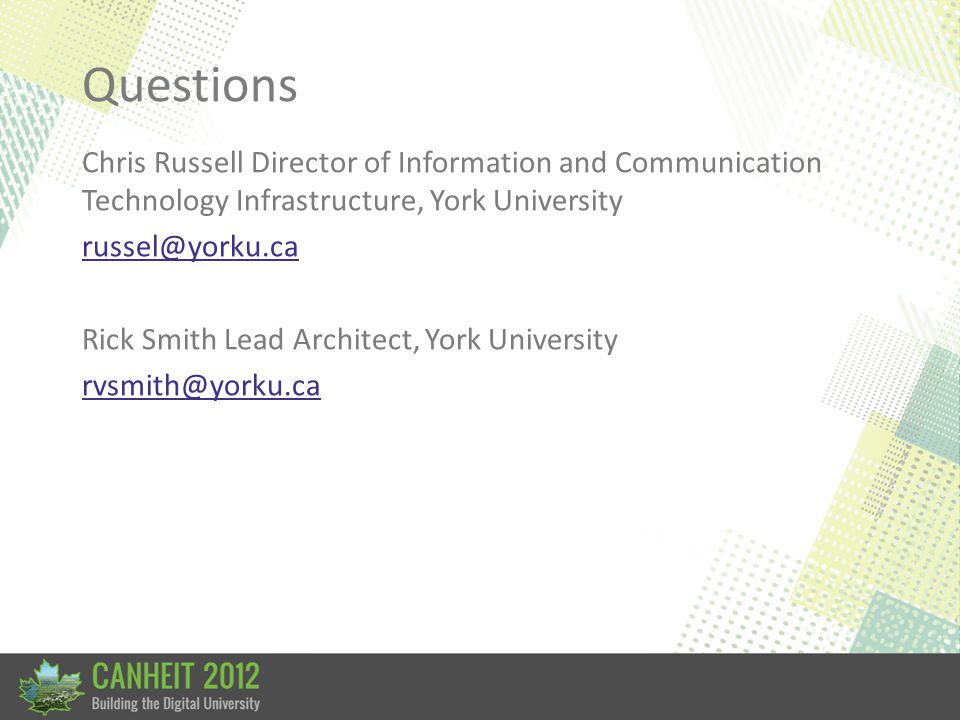 Questions Chris Russell Director of Information and Communication Technology Infrastructure, York University russel@yorku.ca Rick Smith Lead Architect, York University rvsmith@yorku.ca