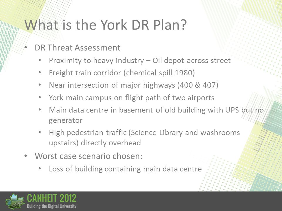 What is the York DR Plan? DR Threat Assessment Proximity to heavy industry – Oil depot across street Freight train corridor (chemical spill 1980) Near