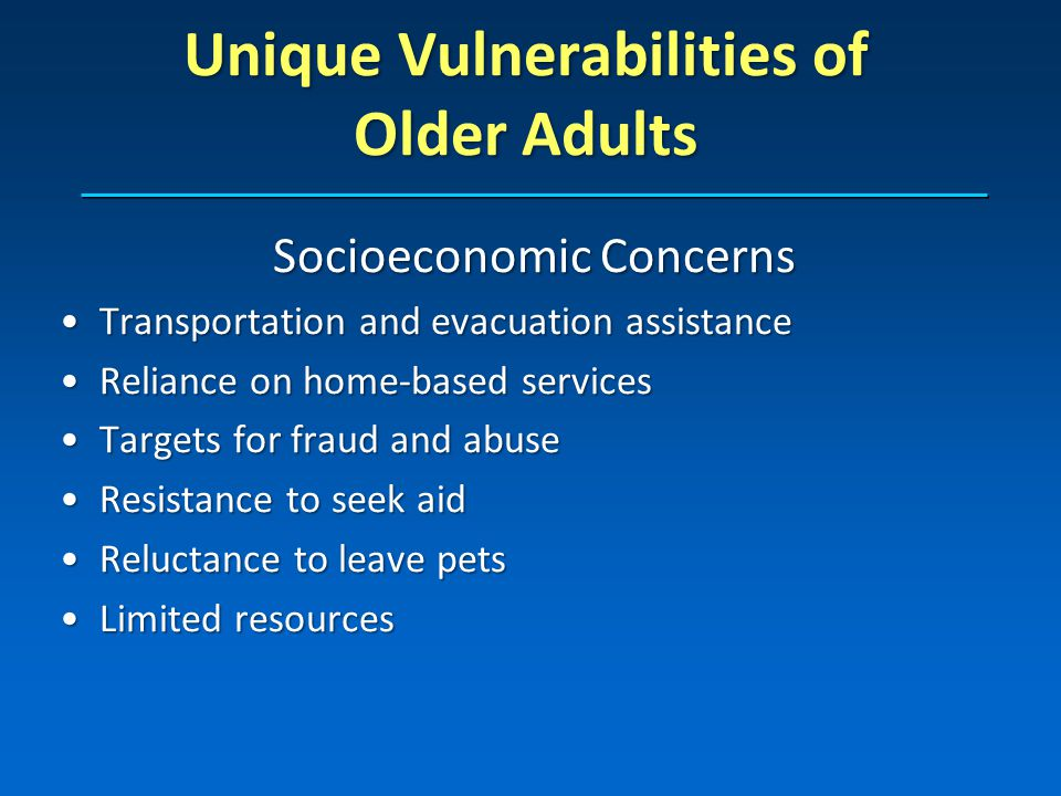 Unique Vulnerabilities of Older Adults Socioeconomic Concerns Transportation and evacuation assistanceTransportation and evacuation assistance Reliance on home-based servicesReliance on home-based services Targets for fraud and abuseTargets for fraud and abuse Resistance to seek aidResistance to seek aid Reluctance to leave petsReluctance to leave pets Limited resourcesLimited resources