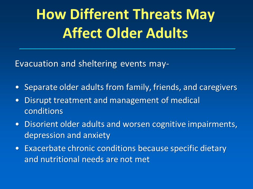 How Different Threats May Affect Older Adults Evacuation and sheltering events may- Separate older adults from family, friends, and caregiversSeparate older adults from family, friends, and caregivers Disrupt treatment and management of medical conditionsDisrupt treatment and management of medical conditions Disorient older adults and worsen cognitive impairments, depression and anxietyDisorient older adults and worsen cognitive impairments, depression and anxiety Exacerbate chronic conditions because specific dietary and nutritional needs are not metExacerbate chronic conditions because specific dietary and nutritional needs are not met