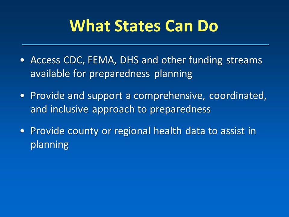 Access CDC, FEMA, DHS and other funding streams available for preparedness planningAccess CDC, FEMA, DHS and other funding streams available for preparedness planning Provide and support a comprehensive, coordinated, and inclusive approach to preparednessProvide and support a comprehensive, coordinated, and inclusive approach to preparedness Provide county or regional health data to assist in planningProvide county or regional health data to assist in planning What States Can Do