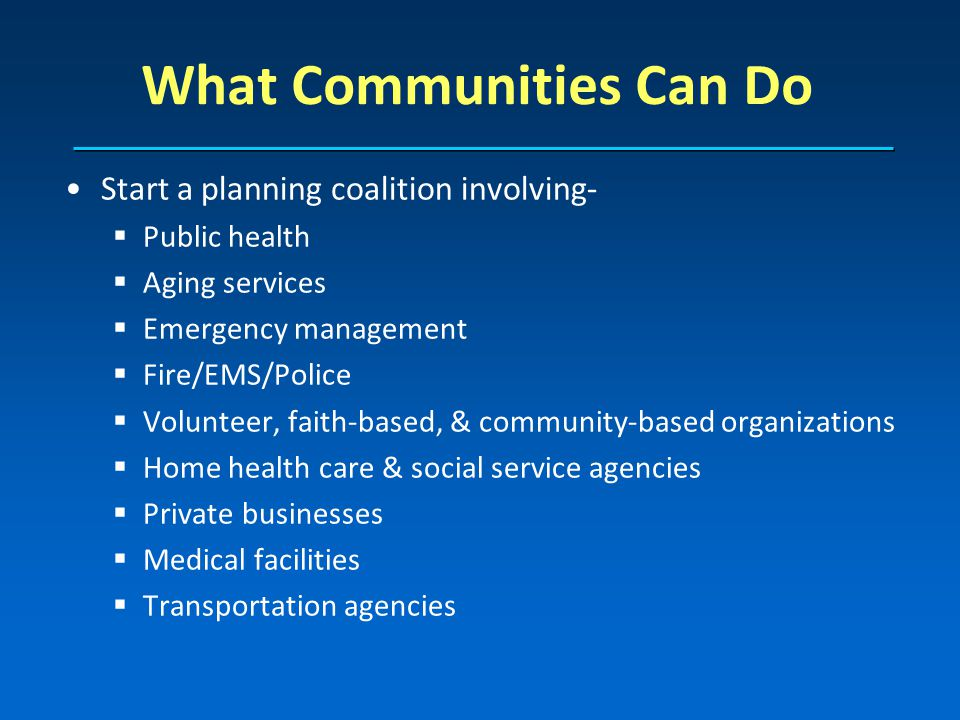 Start a planning coalition involving- Public health Aging services Emergency management Fire/EMS/Police Volunteer, faith-based, & community-based organizations Home health care & social service agencies Private businesses Medical facilities Transportation agencies What Communities Can Do