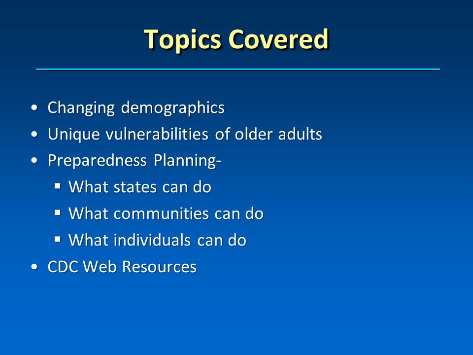 Topics Covered Changing demographicsChanging demographics Unique vulnerabilities of older adultsUnique vulnerabilities of older adults Preparedness Planning-Preparedness Planning- What states can do What states can do What communities can do What communities can do What individuals can do What individuals can do CDC Web ResourcesCDC Web Resources
