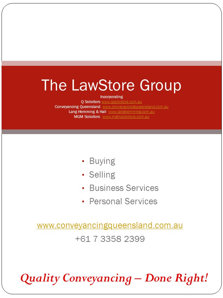 www.conveyancingqueensland.com.au +61 7 3358 2399 The LawStore Group Incorporating Q Solicitors www.qsolicitors.com.au Conveyancing Queensland www.conveyancingqueensland.com.au Lang Hemming & Hall www.langhemming.com.au MGM Solicitors www.mgmsolicitors.com.auwww.qsolicitors.com.auwww.conveyancingqueensland.com.auwww.langhemming.com.auwww.mgmsolicitors.com.au Buying Selling Business Services Personal Services Quality Conveyancing – Done Right!