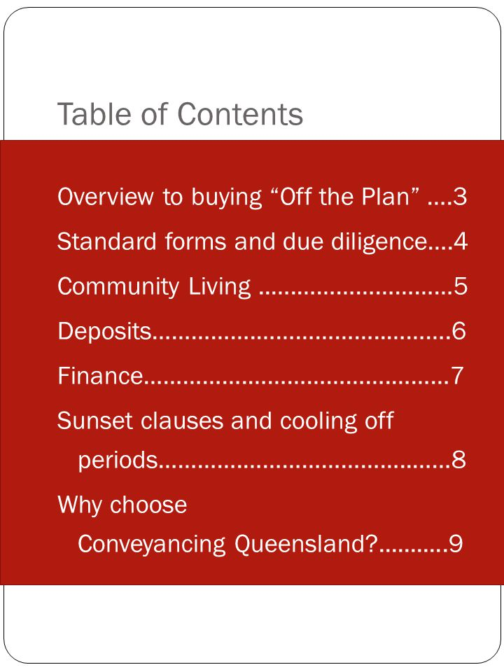 Table of Contents Overview to buying Off the Plan ….3 Standard forms and due diligence….4 Community Living..….……………………5 Deposits…………….………………..……….6 Finance…………….………………….………7 Sunset clauses and cooling off periods………….……………………..……8 Why choose Conveyancing Queensland ...........9