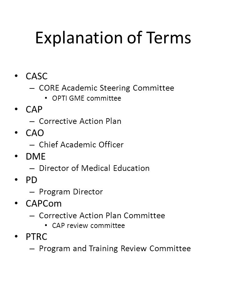 Explanation of Terms CASC – CORE Academic Steering Committee OPTI GME committee CAP – Corrective Action Plan CAO – Chief Academic Officer DME – Director of Medical Education PD – Program Director CAPCom – Corrective Action Plan Committee CAP review committee PTRC – Program and Training Review Committee