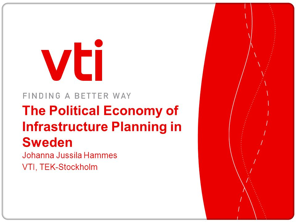 The Political Economy of Infrastructure Planning in Sweden Johanna Jussila Hammes VTI, TEK-Stockholm