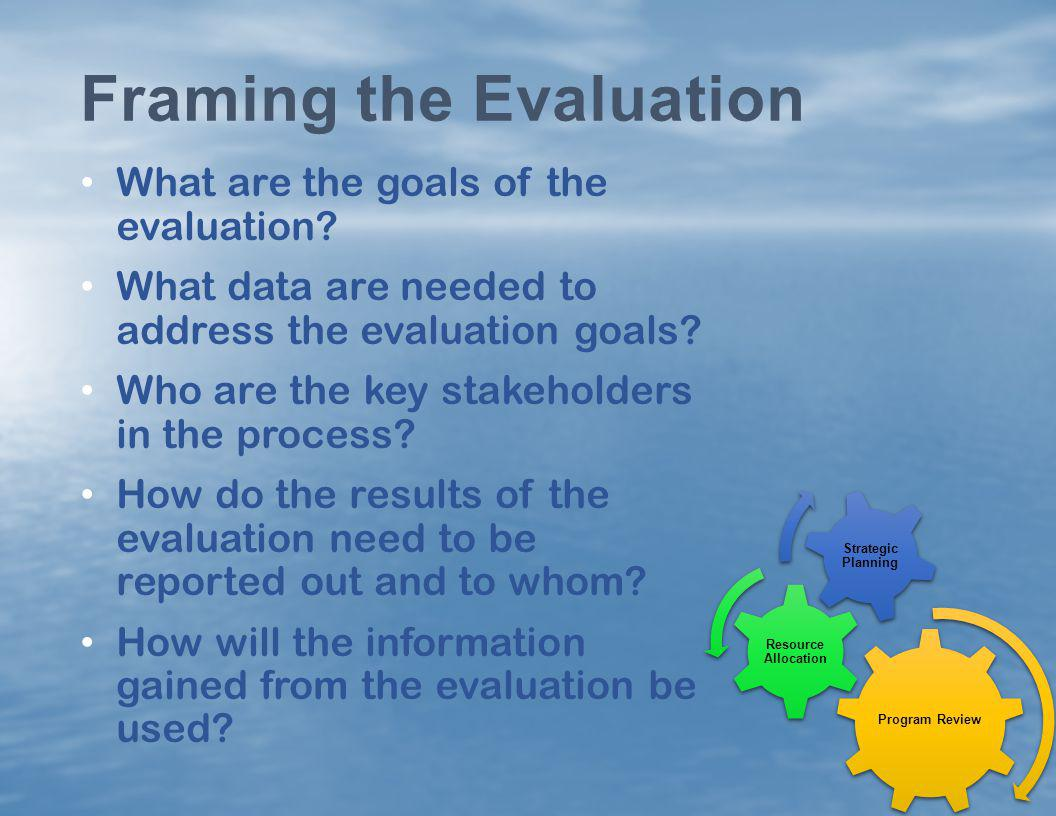 What are the goals of the evaluation? What data are needed to address the evaluation goals? Who are the key stakeholders in the process? How do the re