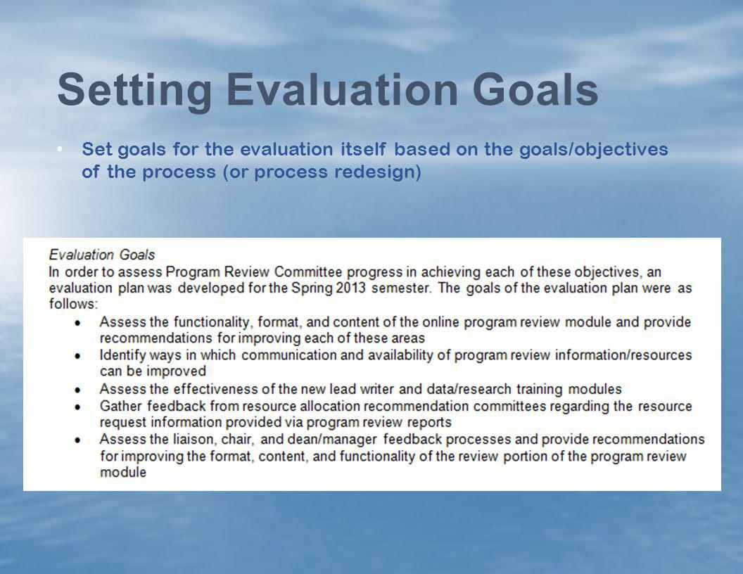 Set goals for the evaluation itself based on the goals/objectives of the process (or process redesign) Setting Evaluation Goals