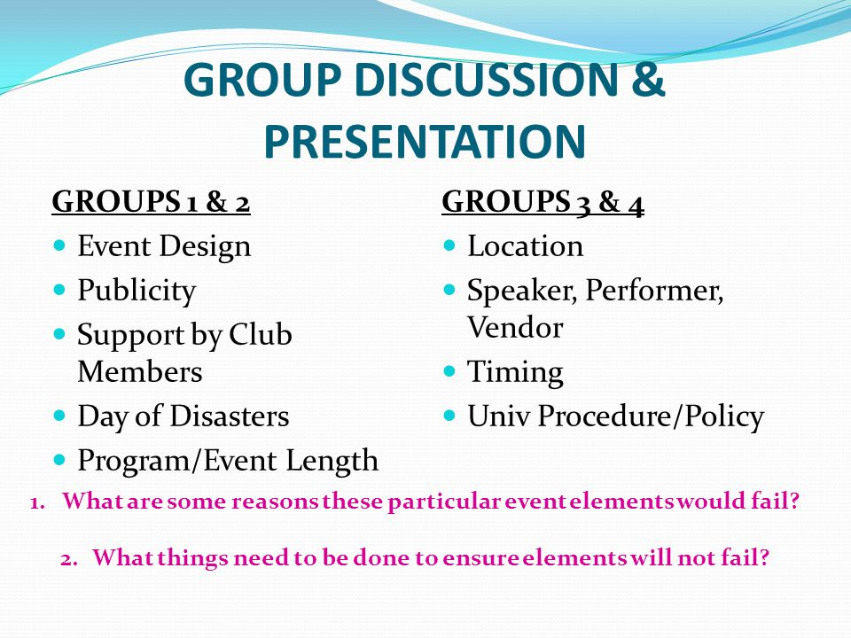 GROUP DISCUSSION & PRESENTATION GROUPS 1 & 2 Event Design Publicity Support by Club Members Day of Disasters Program/Event Length GROUPS 3 & 4 Location Speaker, Performer, Vendor Timing Univ Procedure/Policy 1.What are some reasons these particular event elements would fail.