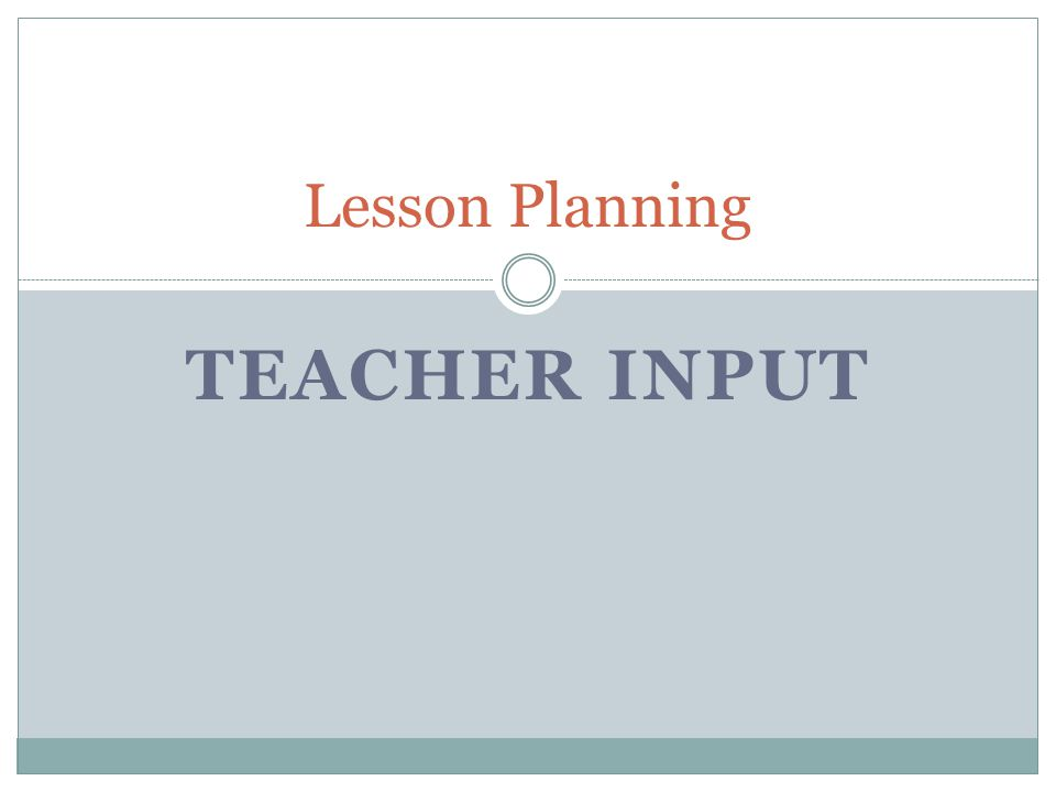 Teacher Input This section is not a list of all the items you will discuss.