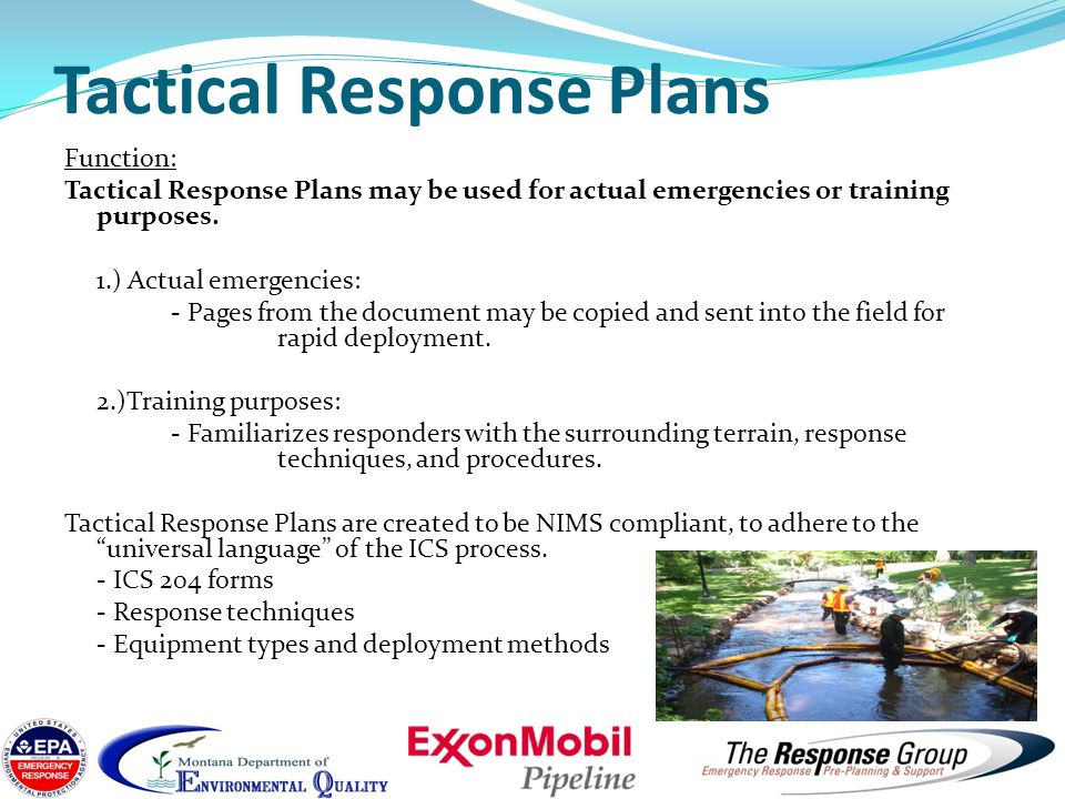 Tactical Response Plans Benefits: 1.) All parties (RP, local, state, federal, contractor) involved are able to work off the same plan with the same set of instructions.