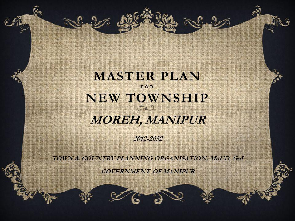 MASTER PLAN FOR NEW TOWNSHIP MOREH, MANIPUR 2012-2032 TOWN & COUNTRY PLANNING ORGANISATION, MoUD, GoI GOVERNMENT OF MANIPUR