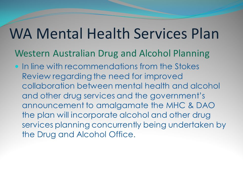 National Mental Health Strategy In part an acknowledgement of the broader national health reform agenda, including: Mental Health Reform agenda and commitment to National Mental Health Services planning National Mental Health Policy 1992 National Mental Health Plan, 1992–98 Medicare Agreements 1993-98 Second National Mental Health Plan,1998–03 Australian Health Care Agreements 1998-03 National Mental Health Plan 2003–08 Australian Health Care Agreements 2003-08 COAG National Action Plan for Mental Health 2006-11 National Mental Health Policy 2008 Fourth National Mental Health Plan 2009-14 States and Territory mental health policies, plans and strategies Current State plans exist in Victoria, NSW, SA, Queensland, ACT and Tasmania.