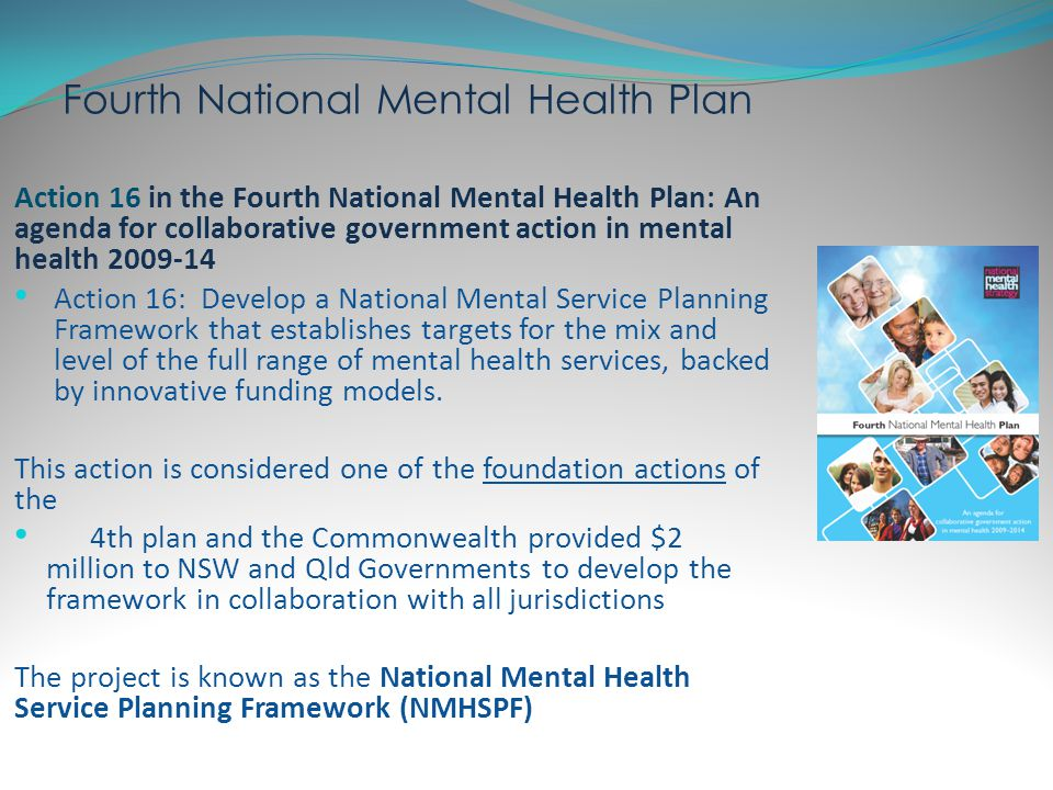 National Mental Health Service Planning Framework Key objectives Nationally consistent - an Australian Average estimate of need, demand and resources Flexible and Portable - to suit jurisdictional priorities and other variations in a user friendly format Not all, but many - will not account for every circumstance or service possibly required Not who, but what - will capture the types of care required, but will not define who is to deliver Includes intersectoral linkages with housing, employment and education Evidence & Expertise - identify what services should be provided underpinned by evidence