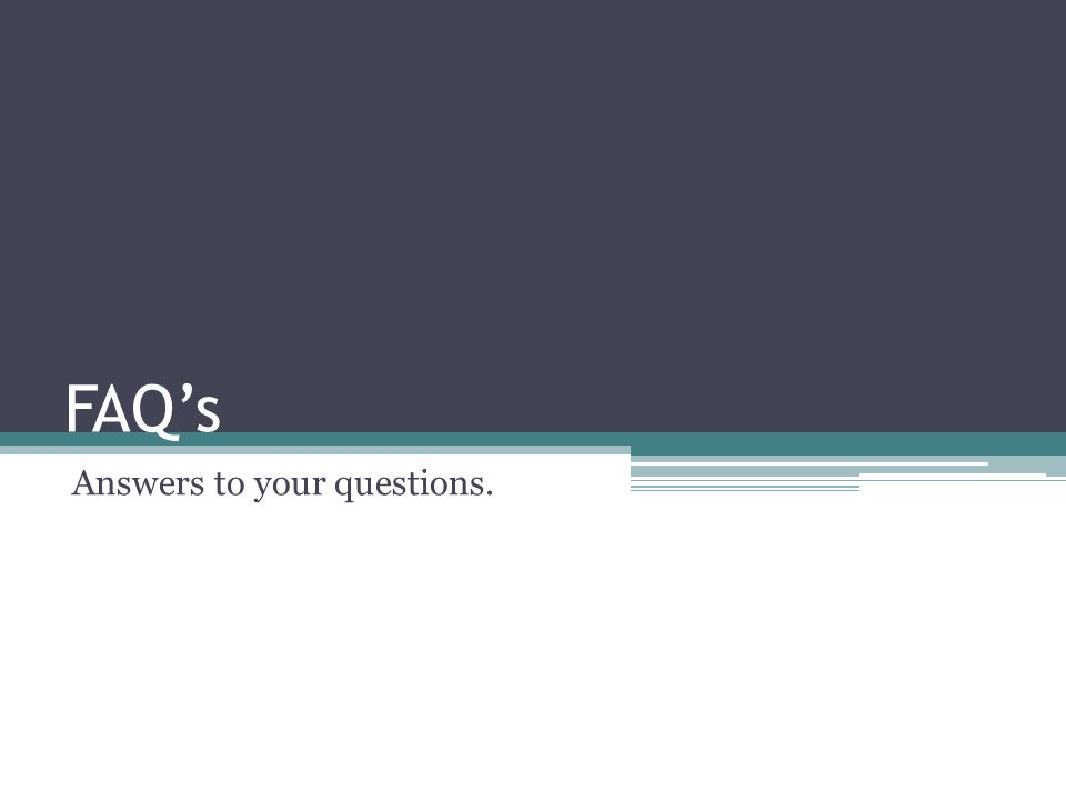 FAQs Answers to your questions.