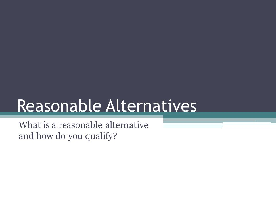 Reasonable Alternatives What is a reasonable alternative and how do you qualify