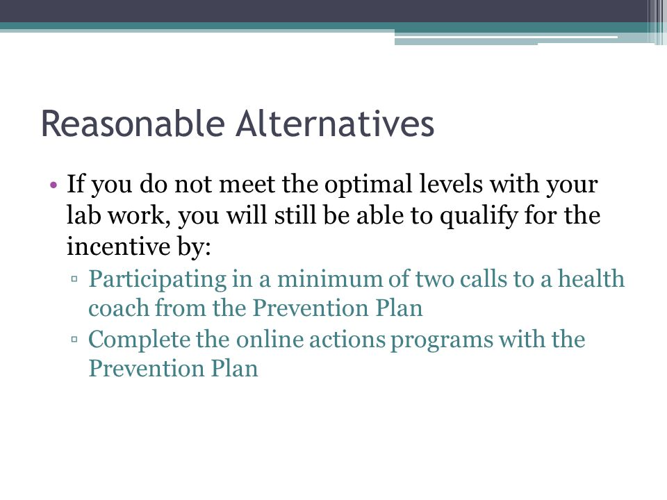 Reasonable Alternatives If you do not meet the optimal levels with your lab work, you will still be able to qualify for the incentive by: Participating in a minimum of two calls to a health coach from the Prevention Plan Complete the online actions programs with the Prevention Plan
