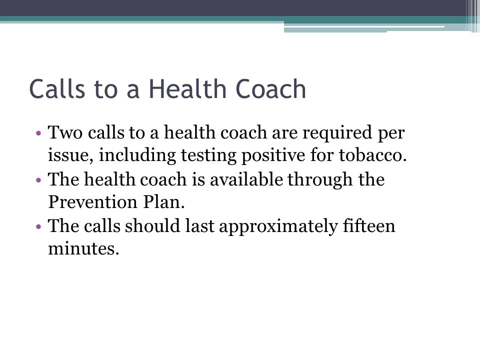 Calls to a Health Coach Two calls to a health coach are required per issue, including testing positive for tobacco.