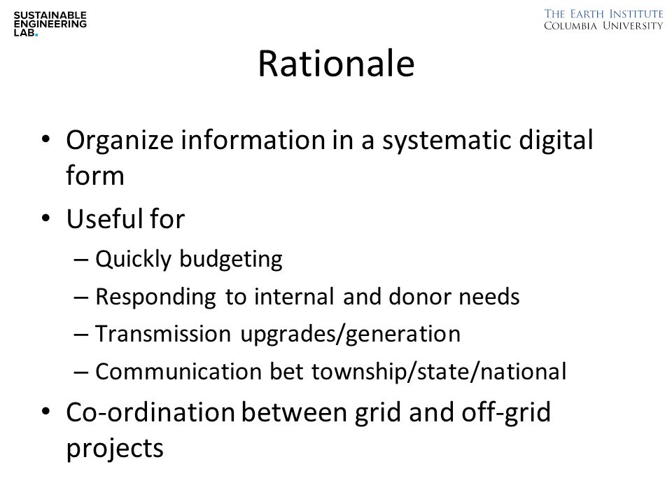 Rationale Organize information in a systematic digital form Useful for – Quickly budgeting – Responding to internal and donor needs – Transmission upgrades/generation – Communication bet township/state/national Co-ordination between grid and off-grid projects