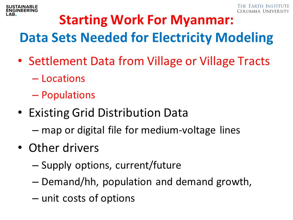 Starting Work For Myanmar: Data Sets Needed for Electricity Modeling Settlement Data from Village or Village Tracts – Locations – Populations Existing Grid Distribution Data – map or digital file for medium-voltage lines Other drivers – Supply options, current/future – Demand/hh, population and demand growth, – unit costs of options