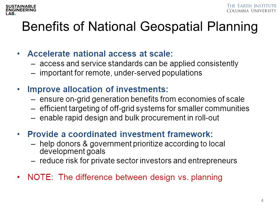 Benefits of National Geospatial Planning Accelerate national access at scale: –access and service standards can be applied consistently –important for remote, under-served populations Improve allocation of investments: –ensure on-grid generation benefits from economies of scale –efficient targeting of off-grid systems for smaller communities –enable rapid design and bulk procurement in roll-out Provide a coordinated investment framework: –help donors & government prioritize according to local development goals –reduce risk for private sector investors and entrepreneurs NOTE: The difference between design vs.